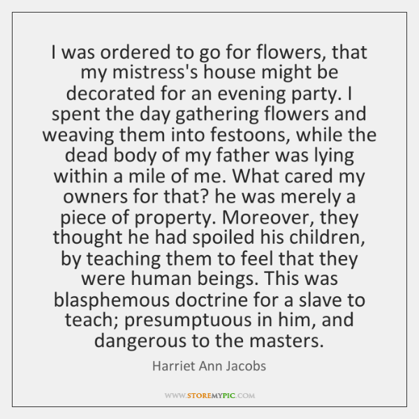 I was ordered to go for flowers, that my mistress's house might ...