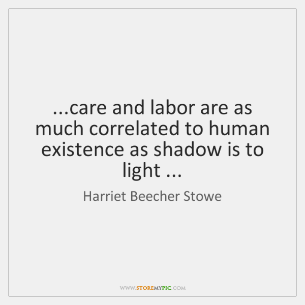 ...care and labor are as much correlated to human existence as shadow ...