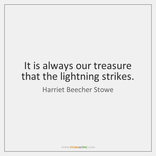 It is always our treasure that the lightning strikes.