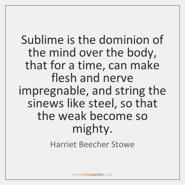 Sublime is the dominion of the mind over the body, that for ...