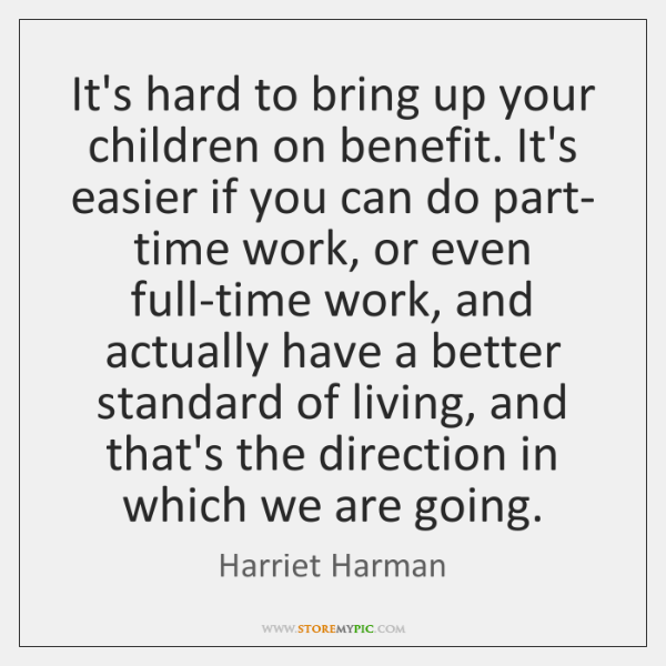 It's hard to bring up your children on benefit. It's easier if ...