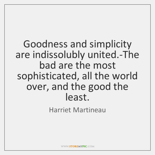 Goodness and simplicity are indissolubly united.-The bad are the most sophisticated, ...