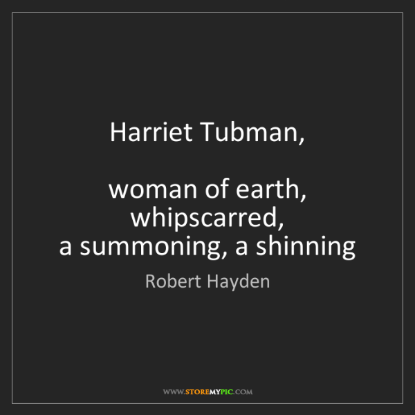 Robert Hayden: Harriet Tubman,    woman of earth, whipscarred,  a summoning,...