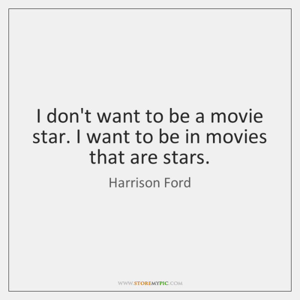 I don't want to be a movie star. I want to be ...