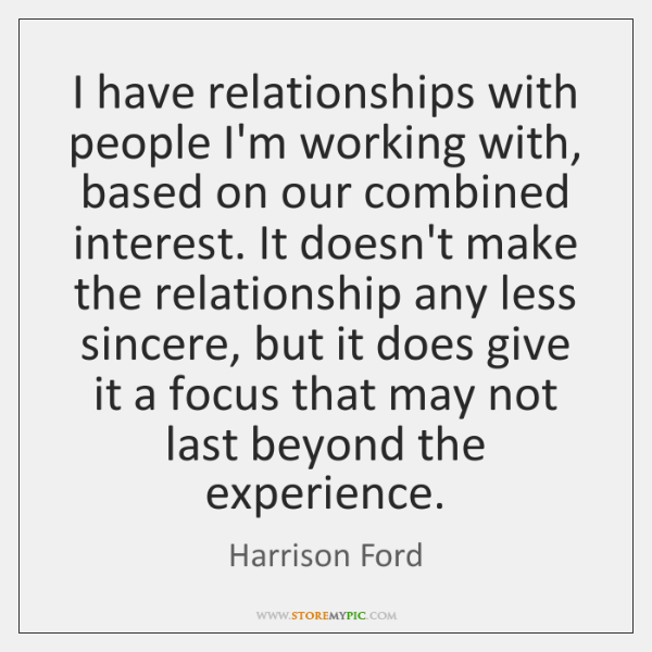 I have relationships with people I'm working with, based on our combined ...
