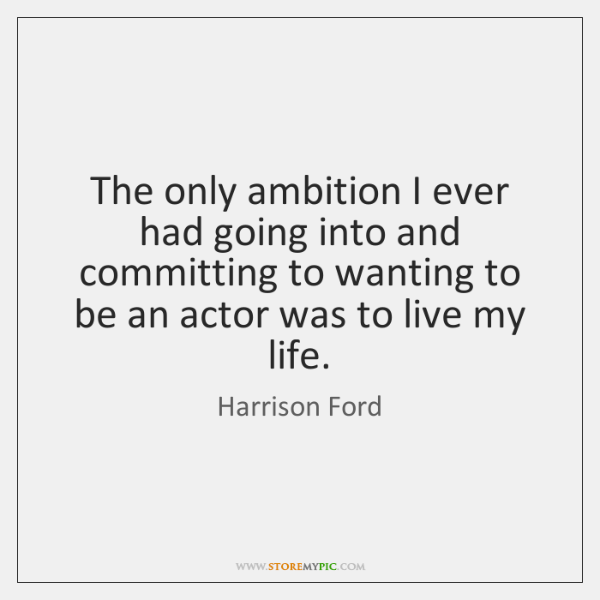 The only ambition I ever had going into and committing to wanting ...