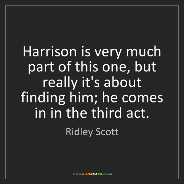 Ridley Scott: Harrison is very much part of this one, but really it's...