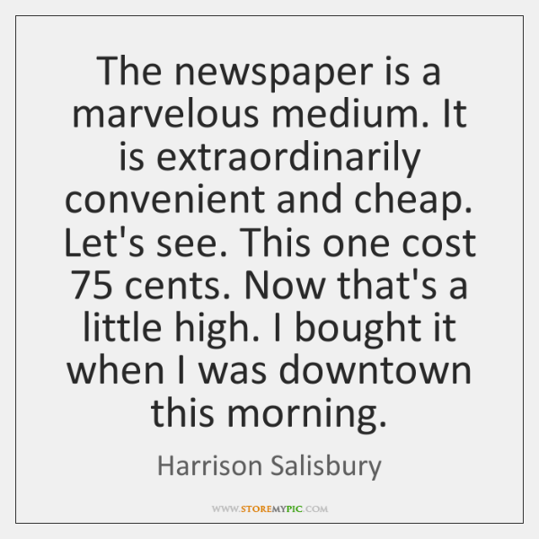 The newspaper is a marvelous medium. It is extraordinarily convenient and cheap. ...