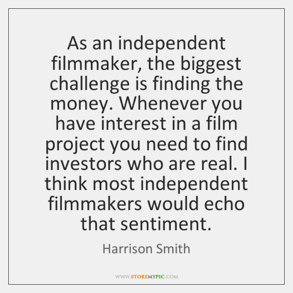 As an independent filmmaker, the biggest challenge is finding the money. Whenever ...