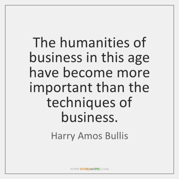 The humanities of business in this age have become more important than ...