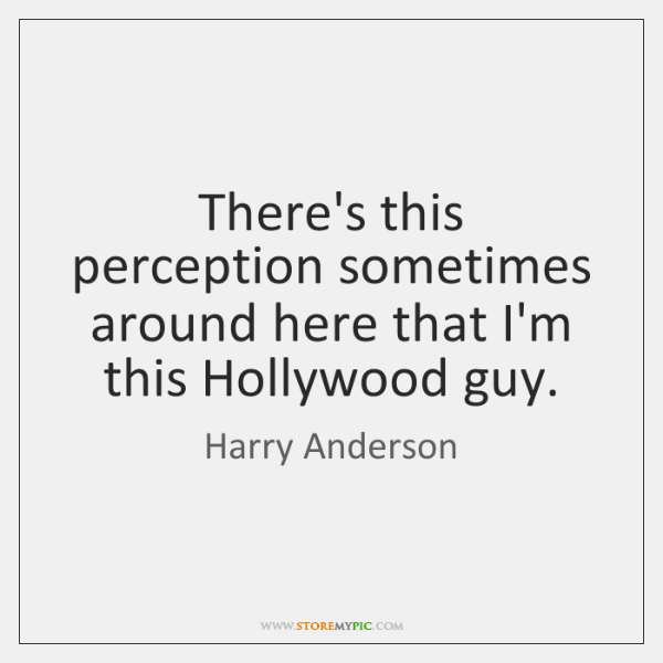 There's this perception sometimes around here that I'm this Hollywood guy.