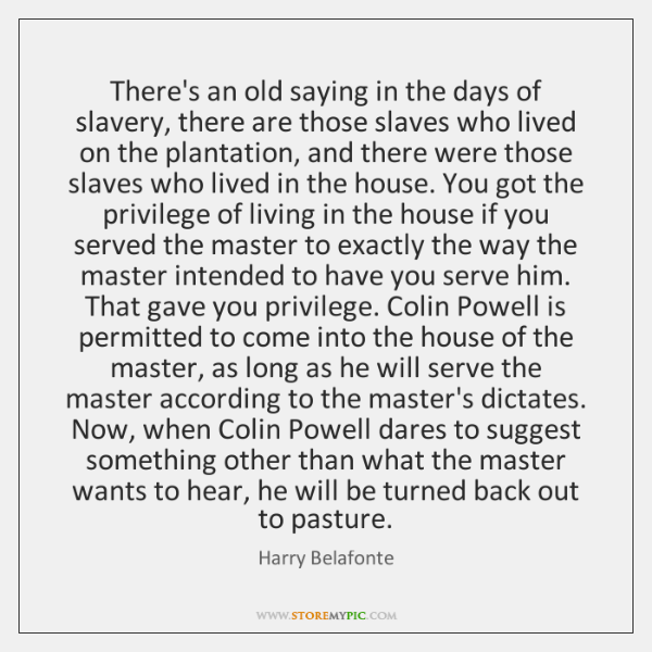 There's an old saying in the days of slavery, there are those ...