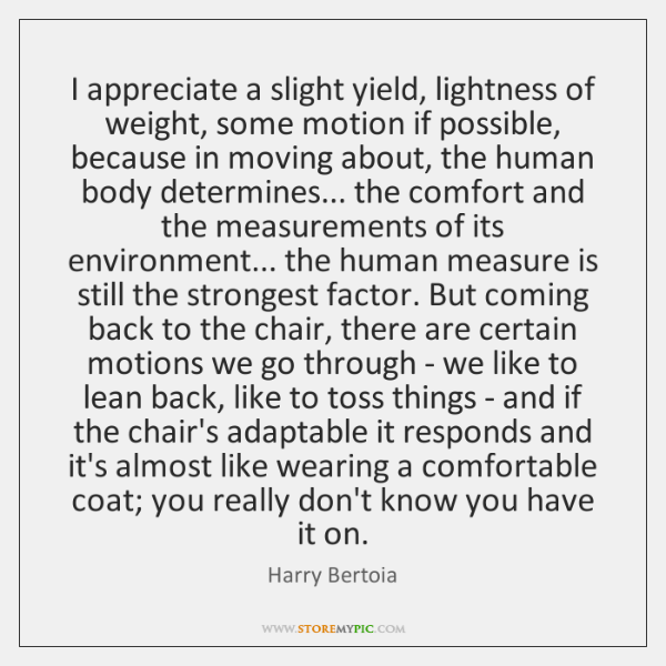 I appreciate a slight yield, lightness of weight, some motion if possible, ...