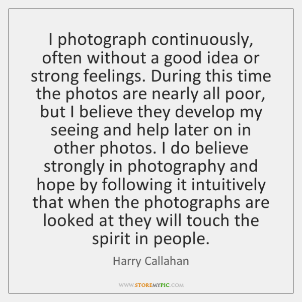 I photograph continuously, often without a good idea or strong feelings. During ...