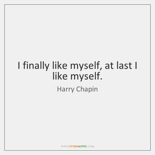 I finally like myself, at last I like myself.