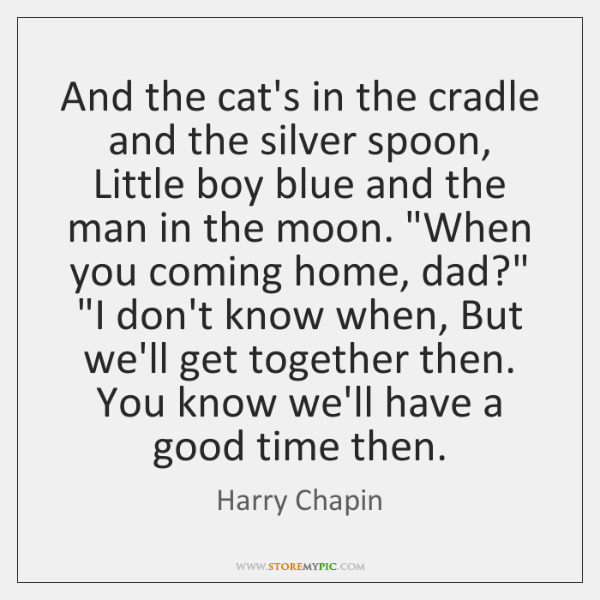 And the cat's in the cradle and the silver spoon, Little boy ...