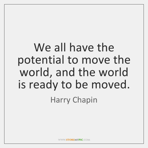 We all have the potential to move the world, and the world ...