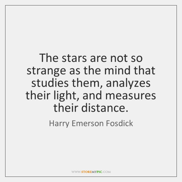 The stars are not so strange as the mind that studies them, ...