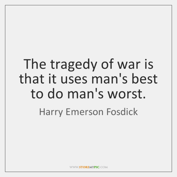 The tragedy of war is that it uses man's best to do ...