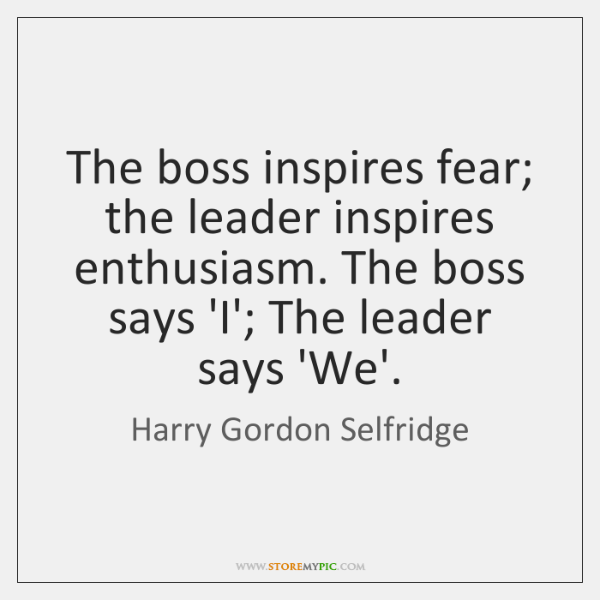 The boss inspires fear; the leader inspires enthusiasm. The boss says 'I'; ...