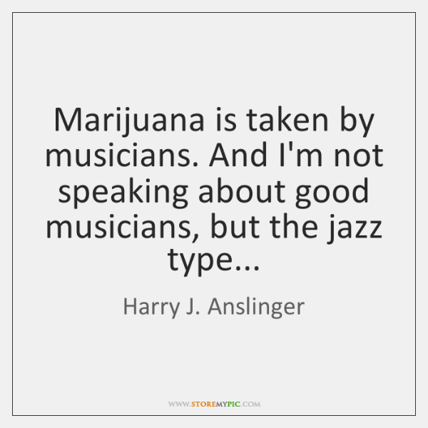 Marijuana is taken by musicians. And I'm not speaking about good musicians, ...