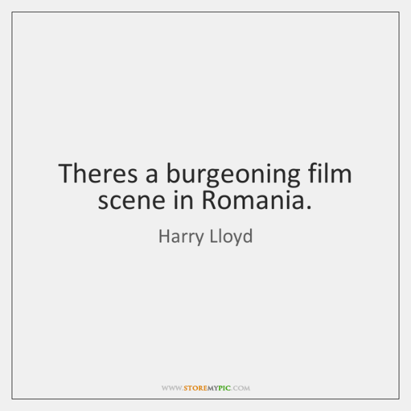 Theres a burgeoning film scene in Romania.