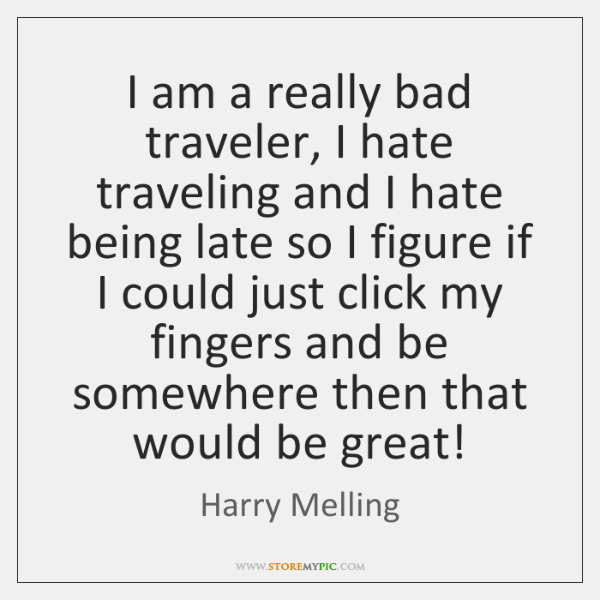 I am a really bad traveler, I hate traveling and I hate ...