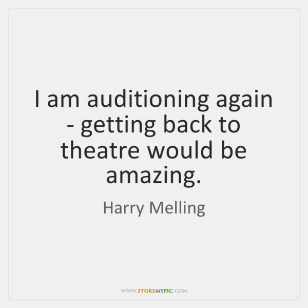 I am auditioning again - getting back to theatre would be amazing.