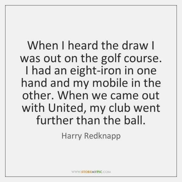 When I heard the draw I was out on the golf course. ...