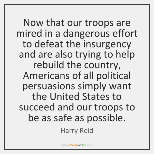 Now that our troops are mired in a dangerous effort to defeat ...