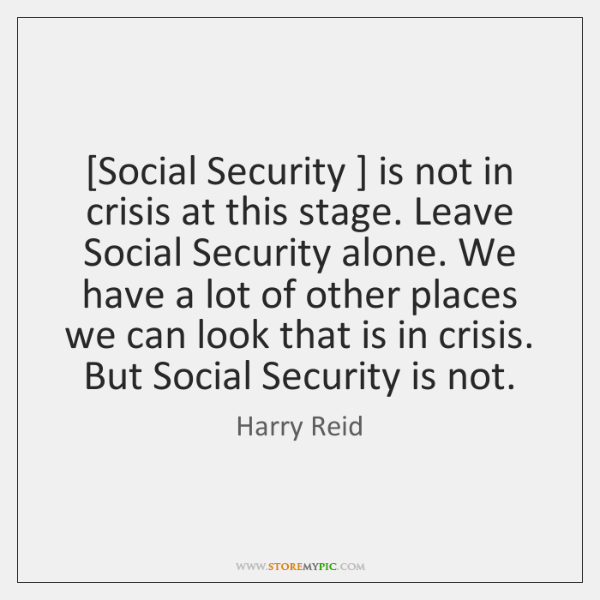 [Social Security ] is not in crisis at this stage. Leave Social Security ...