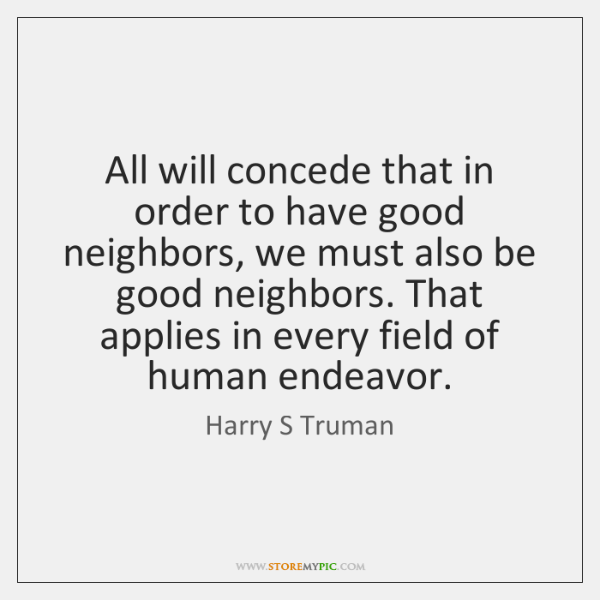 All will concede that in order to have good neighbors, we must ...