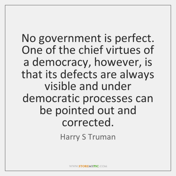 No government is perfect. One of the chief virtues of a democracy, ...
