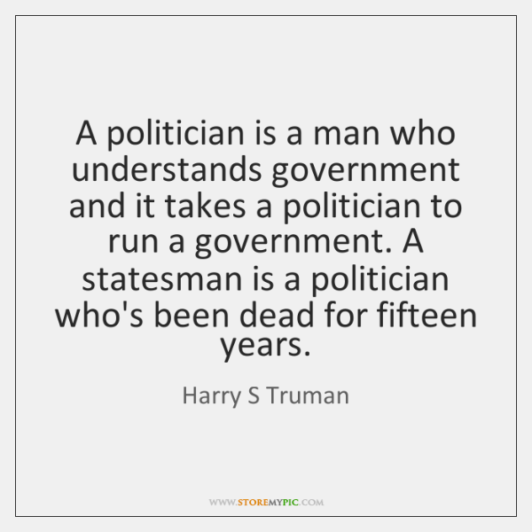 A politician is a man who understands government and it takes a ...