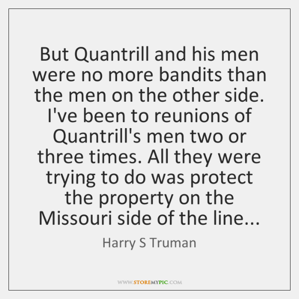 But Quantrill and his men were no more bandits than the men ...