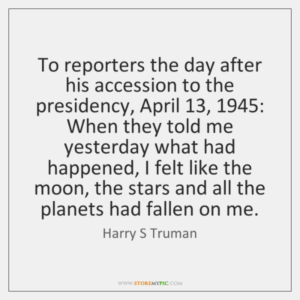 To reporters the day after his accession to the presidency, April 13, 1945: When ...