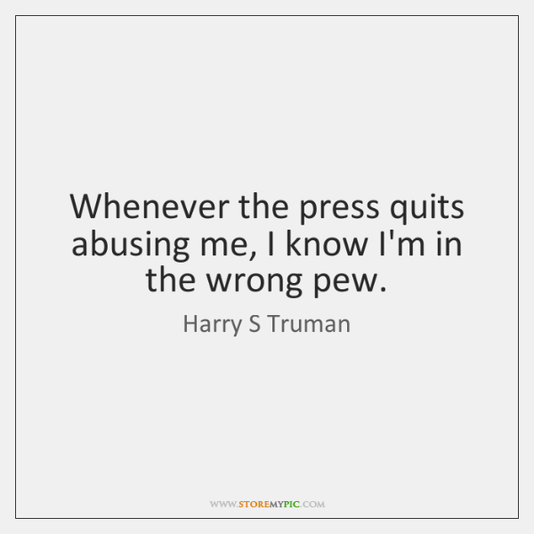 Whenever the press quits abusing me, I know I'm in the wrong ...