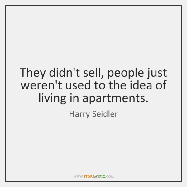 They didn't sell, people just weren't used to the idea of living ...
