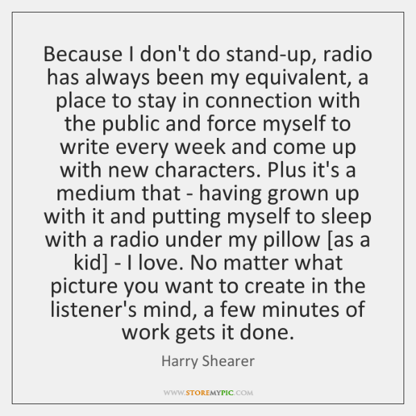 Because I don't do stand-up, radio has always been my equivalent, a ...
