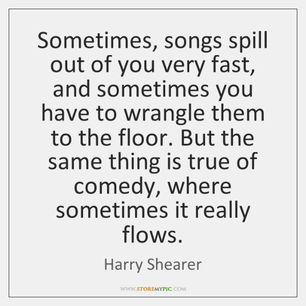 Sometimes, songs spill out of you very fast, and sometimes you have ...