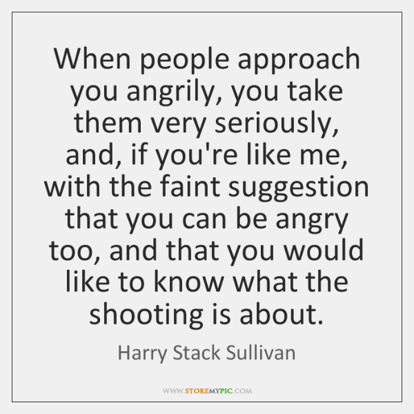 When people approach you angrily, you take them very seriously, and, if ...