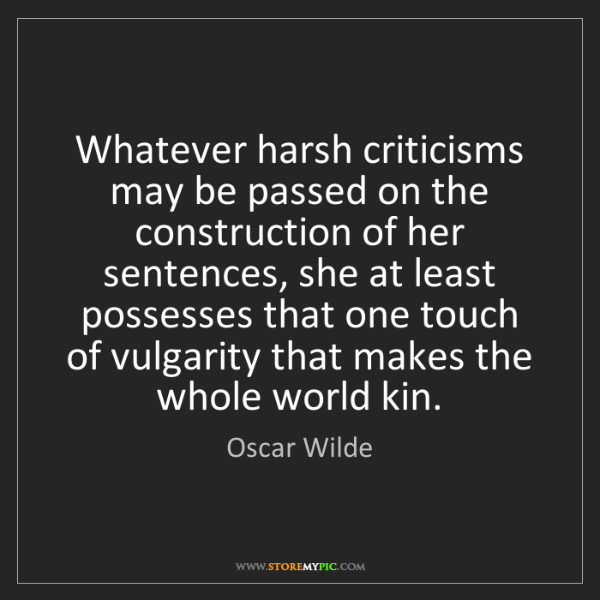 Oscar Wilde: Whatever harsh criticisms may be passed on the construction...
