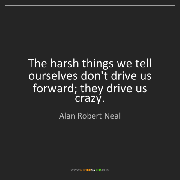 Alan Robert Neal: The harsh things we tell ourselves don't drive us forward;...
