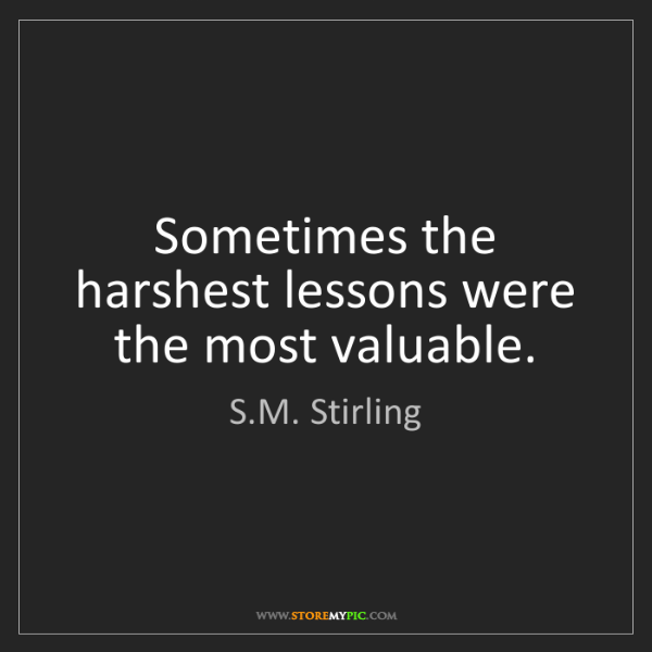 S.M. Stirling: Sometimes the harshest lessons were the most valuable.
