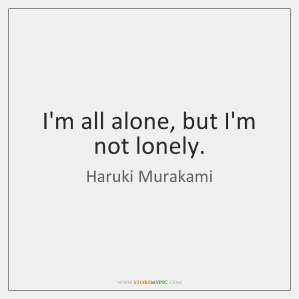 I'm all alone, but I'm not lonely.
