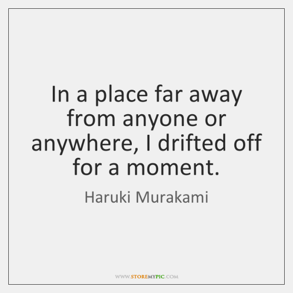 In a place far away from anyone or anywhere, I drifted off ...
