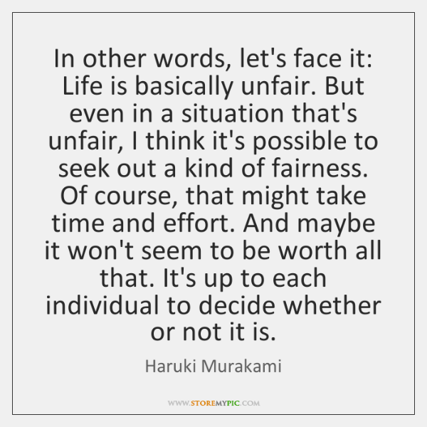 In other words, let's face it: Life is basically unfair. But even ...