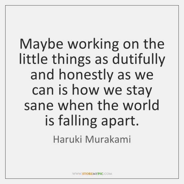 Maybe working on the little things as dutifully and honestly as we ...