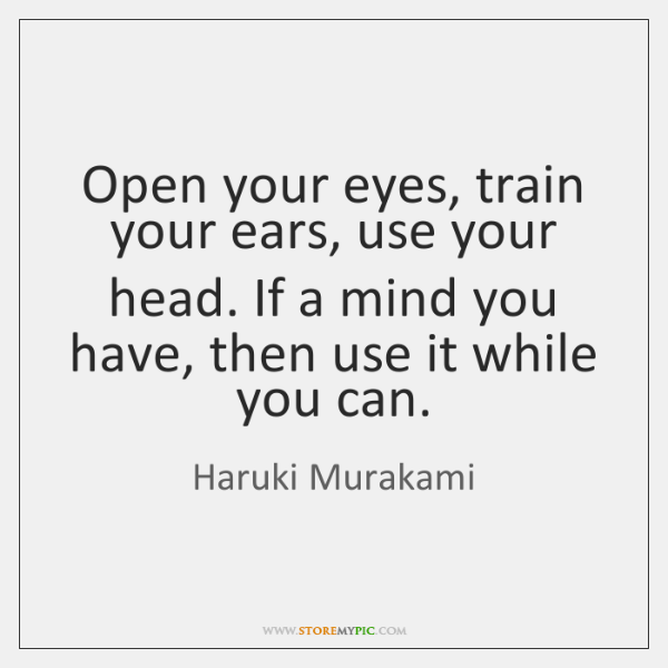 Open your eyes, train your ears, use your head. If a mind ...