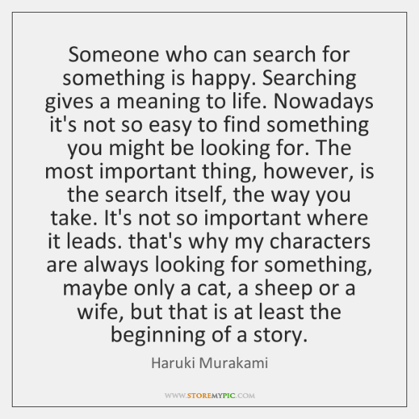 Someone who can search for something is happy. Searching gives a meaning ...